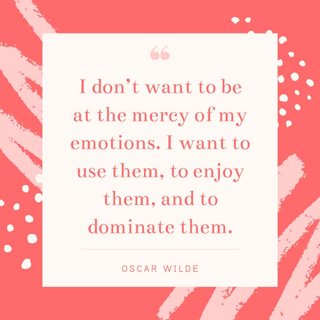 """I don't want to be at the mercy of my emotions. I want to use them, to enjoy them, and to dominate them."" ― Oscar Wilde"