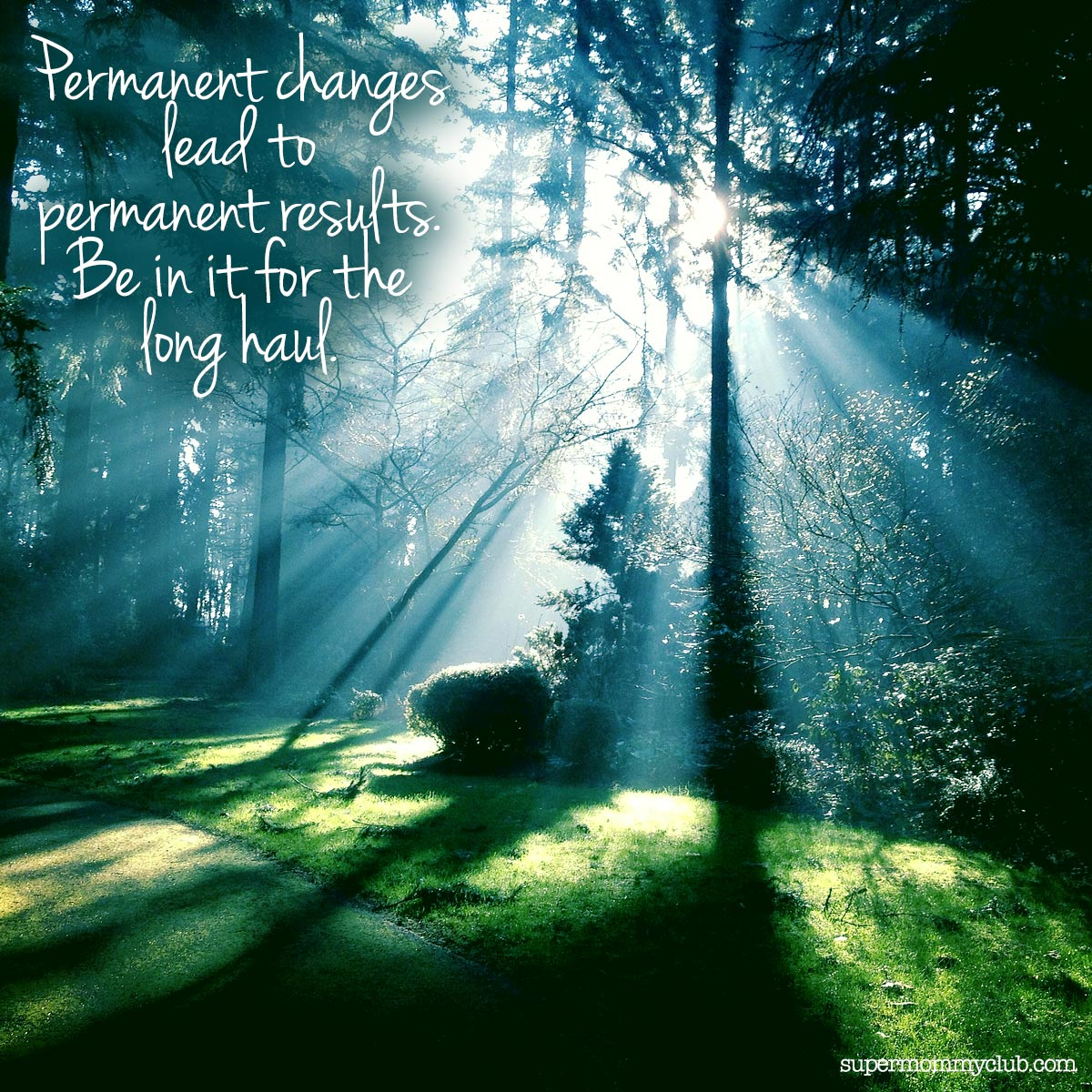 Permanent changes  lead to permanent results. Be in it for the  long haul.